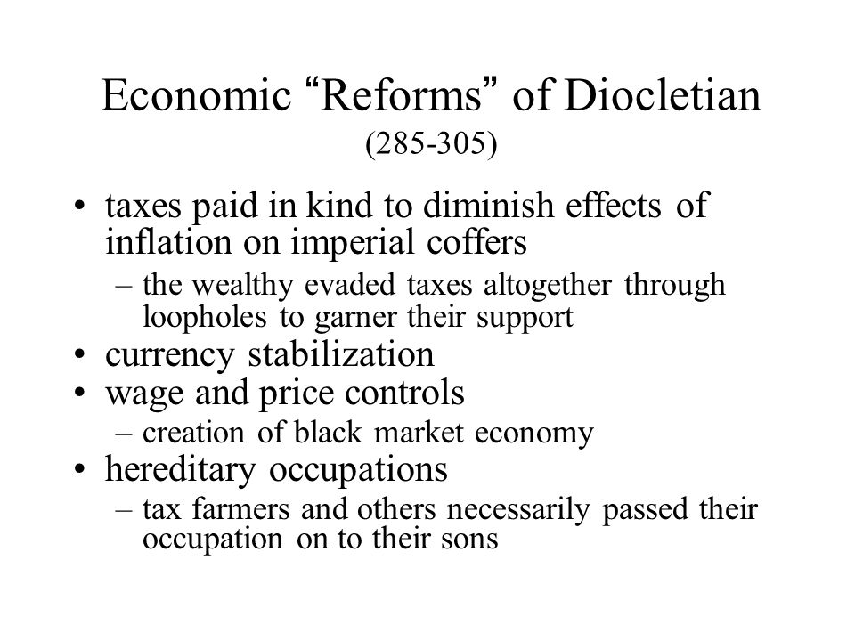 Economic Reforms of Diocletian (285-305) taxes paid in kind to diminish effects of inflation on imperial coffers –the wealthy evaded taxes altogether through loopholes to garner their support currency stabilization wage and price controls –creation of black market economy hereditary occupations –tax farmers and others necessarily passed their occupation on to their sons