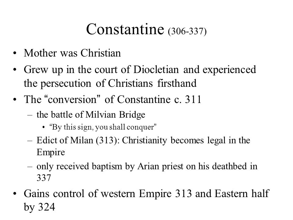 Constantine (306-337) Mother was Christian Grew up in the court of Diocletian and experienced the persecution of Christians firsthand The conversion of Constantine c.