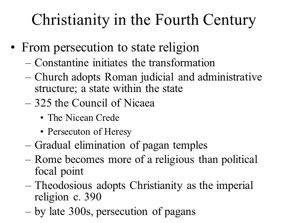Christianity in the Fourth Century From persecution to state religion –Constantine initiates the transformation –Church adopts Roman judicial and administrative structure; a state within the state –325 the Council of Nicaea The Nicean Crede Persecuton of Heresy –Gradual elimination of pagan temples –Rome becomes more of a religious than political focal point –Theodosious adopts Christianity as the imperial religion c.