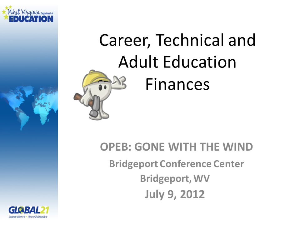 Career, Technical and Adult Education Finances OPEB: GONE WITH THE WIND Bridgeport Conference Center Bridgeport, WV July 9, 2012