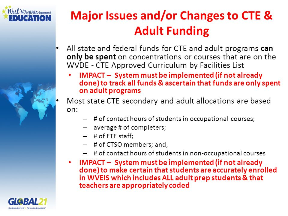 Major Issues and/or Changes to CTE & Adult Funding All state and federal funds for CTE and adult programs can only be spent on concentrations or courses that are on the WVDE - CTE Approved Curriculum by Facilities List IMPACT – System must be implemented (if not already done) to track all funds & ascertain that funds are only spent on adult programs Most state CTE secondary and adult allocations are based on: – # of contact hours of students in occupational courses; – average # of completers; – # of FTE staff; – # of CTSO members; and, – # of contact hours of students in non-occupational courses IMPACT – System must be implemented (if not already done) to make certain that students are accurately enrolled in WVEIS which includes ALL adult prep students & that teachers are appropriately coded