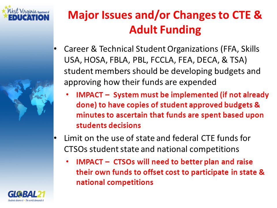 Major Issues and/or Changes to CTE & Adult Funding Career & Technical Student Organizations (FFA, Skills USA, HOSA, FBLA, PBL, FCCLA, FEA, DECA, & TSA) student members should be developing budgets and approving how their funds are expended IMPACT – System must be implemented (if not already done) to have copies of student approved budgets & minutes to ascertain that funds are spent based upon students decisions Limit on the use of state and federal CTE funds for CTSOs student state and national competitions IMPACT – CTSOs will need to better plan and raise their own funds to offset cost to participate in state & national competitions