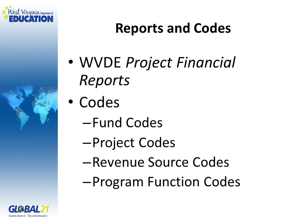 Reports and Codes WVDE Project Financial Reports Codes – Fund Codes – Project Codes – Revenue Source Codes – Program Function Codes