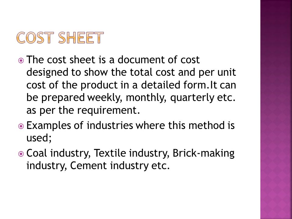  The cost sheet is a document of cost designed to show the total cost and per unit cost of the product in a detailed form.It can be prepared weekly, monthly, quarterly etc.