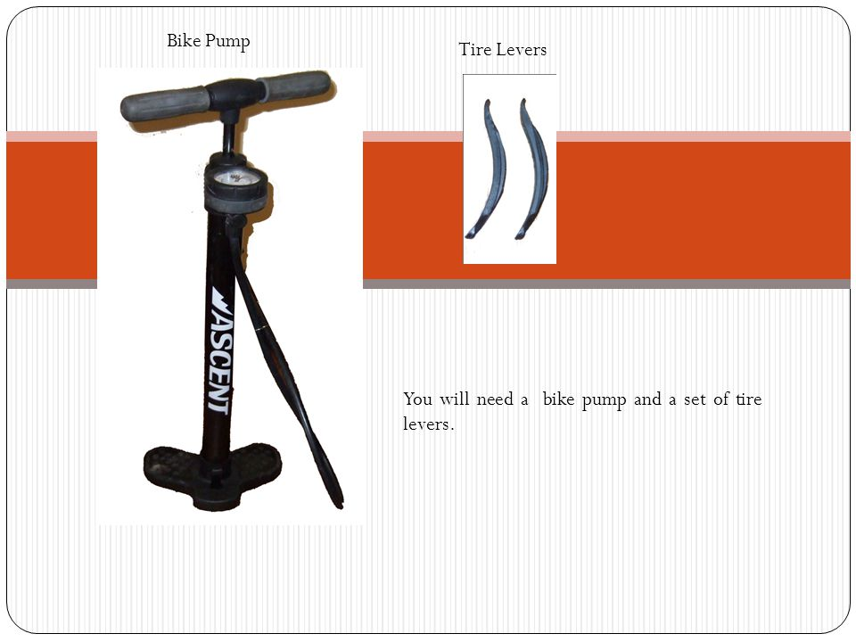 Bike Pump Tire Levers You will need a bike pump and a set of tire levers.