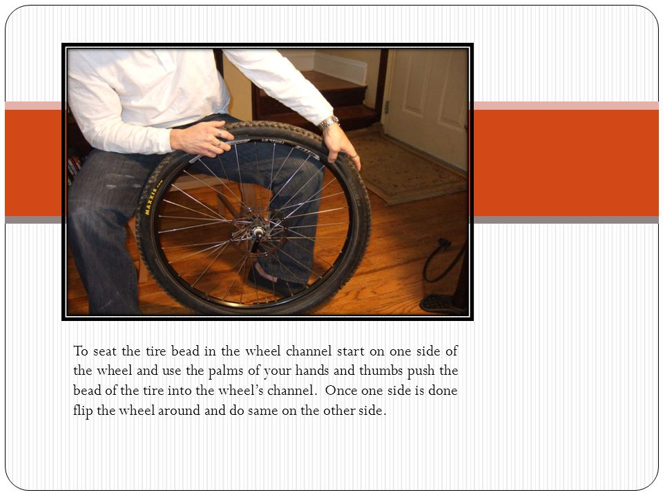 To seat the tire bead in the wheel channel start on one side of the wheel and use the palms of your hands and thumbs push the bead of the tire into the wheel's channel.