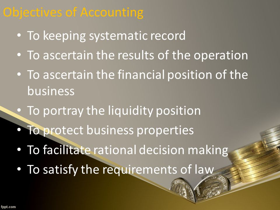 Objectives of Accounting To keeping systematic record To ascertain the results of the operation To ascertain the financial position of the business To portray the liquidity position To protect business properties To facilitate rational decision making To satisfy the requirements of law