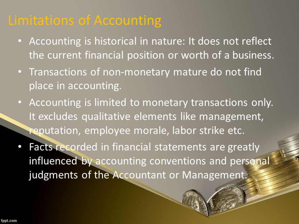 Limitations of Accounting Accounting is historical in nature: It does not reflect the current financial position or worth of a business.