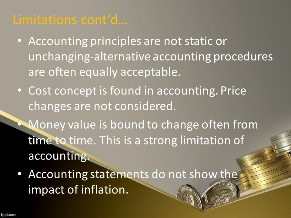 Limitations cont'd… Accounting principles are not static or unchanging-alternative accounting procedures are often equally acceptable.