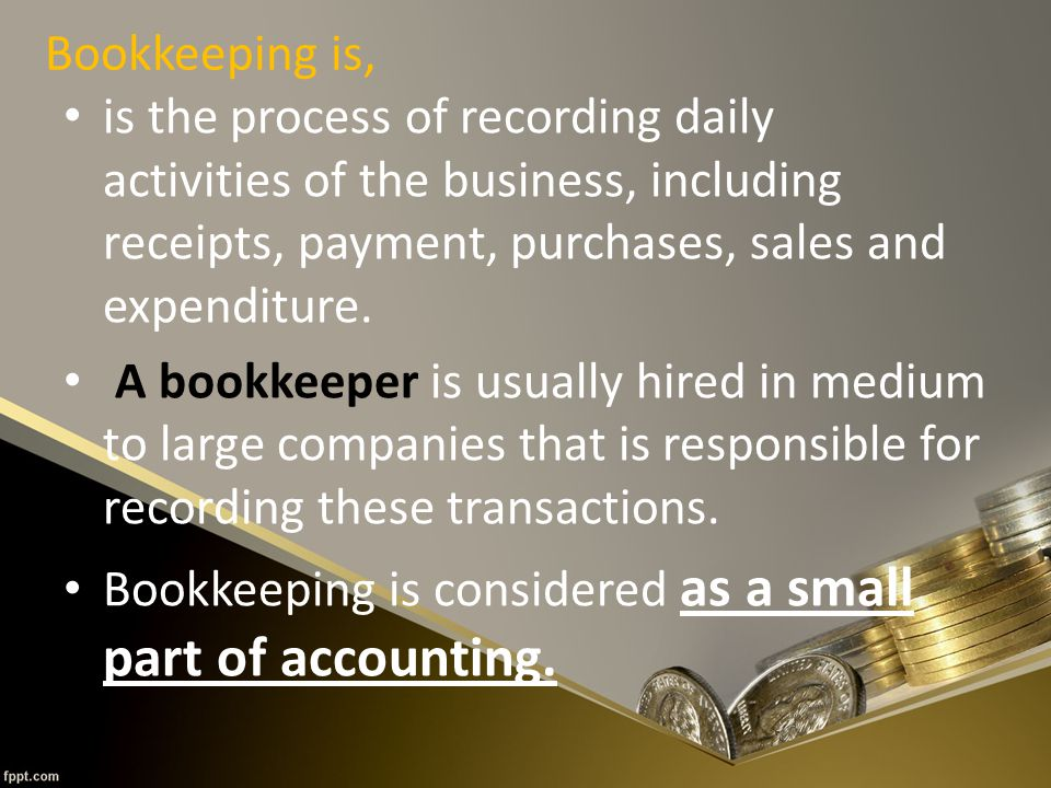 Bookkeeping is, is the process of recording daily activities of the business, including receipts, payment, purchases, sales and expenditure.