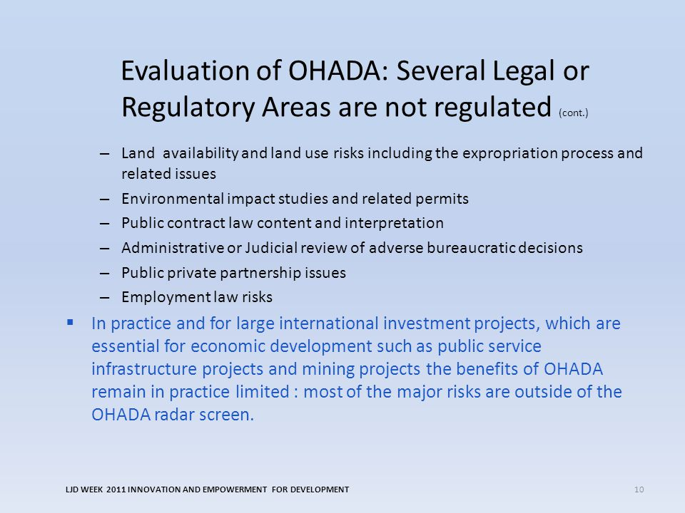 Evaluation of OHADA: Several Legal or Regulatory Areas are not regulated (cont.) – Land availability and land use risks including the expropriation process and related issues – Environmental impact studies and related permits – Public contract law content and interpretation – Administrative or Judicial review of adverse bureaucratic decisions – Public private partnership issues – Employment law risks  In practice and for large international investment projects, which are essential for economic development such as public service infrastructure projects and mining projects the benefits of OHADA remain in practice limited : most of the major risks are outside of the OHADA radar screen.
