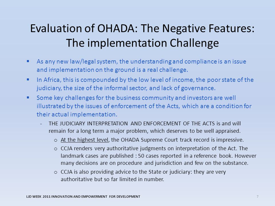 Evaluation of OHADA: The Negative Features: The implementation Challenge  As any new law/legal system, the understanding and compliance is an issue and implementation on the ground is a real challenge.