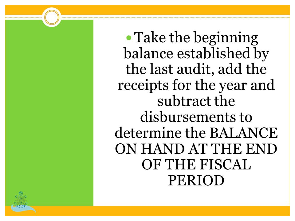 Take the beginning balance established by the last audit, add the receipts for the year and subtract the disbursements to determine the BALANCE ON HAND AT THE END OF THE FISCAL PERIOD