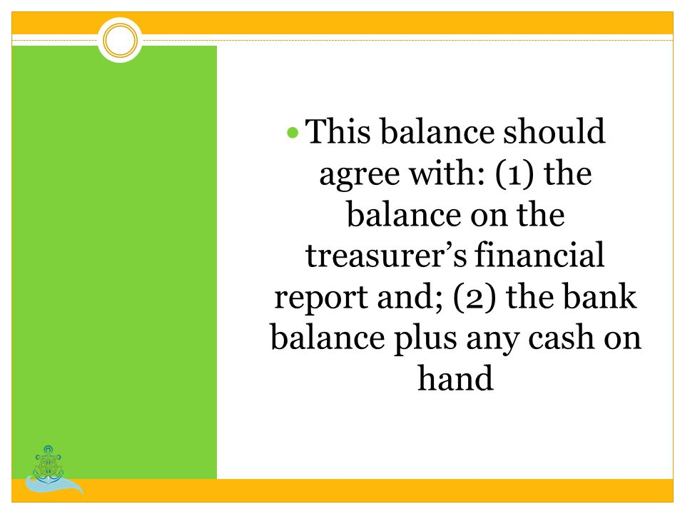 This balance should agree with: (1) the balance on the treasurer's financial report and; (2) the bank balance plus any cash on hand