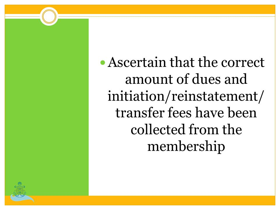Ascertain that the correct amount of dues and initiation/reinstatement/ transfer fees have been collected from the membership