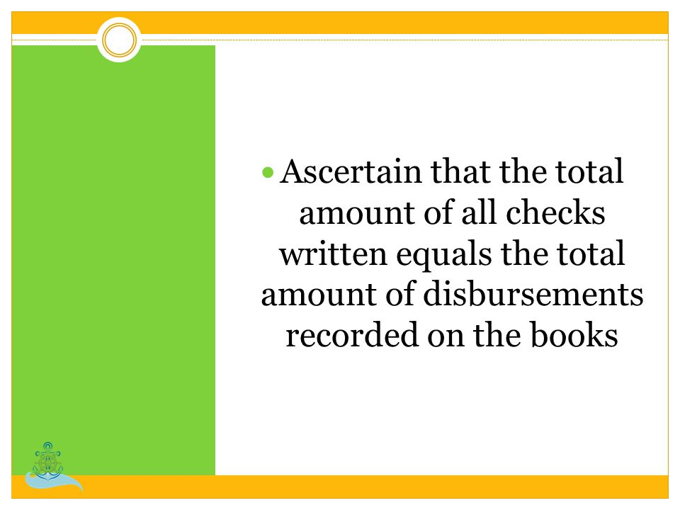 Ascertain that the total amount of all checks written equals the total amount of disbursements recorded on the books
