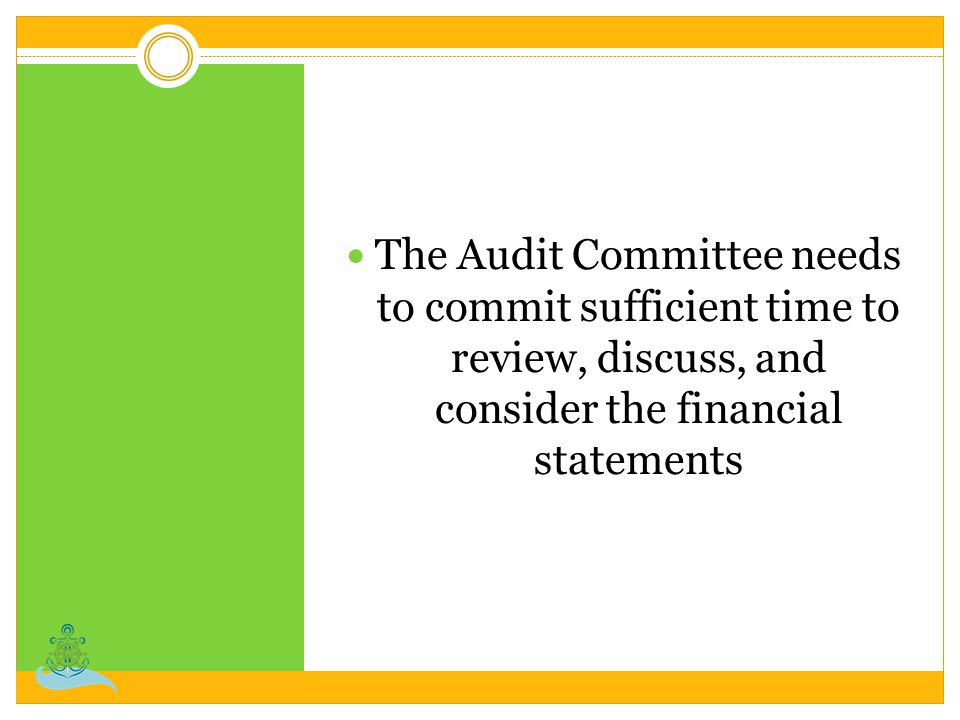 The Audit Committee needs to commit sufficient time to review, discuss, and consider the financial statements