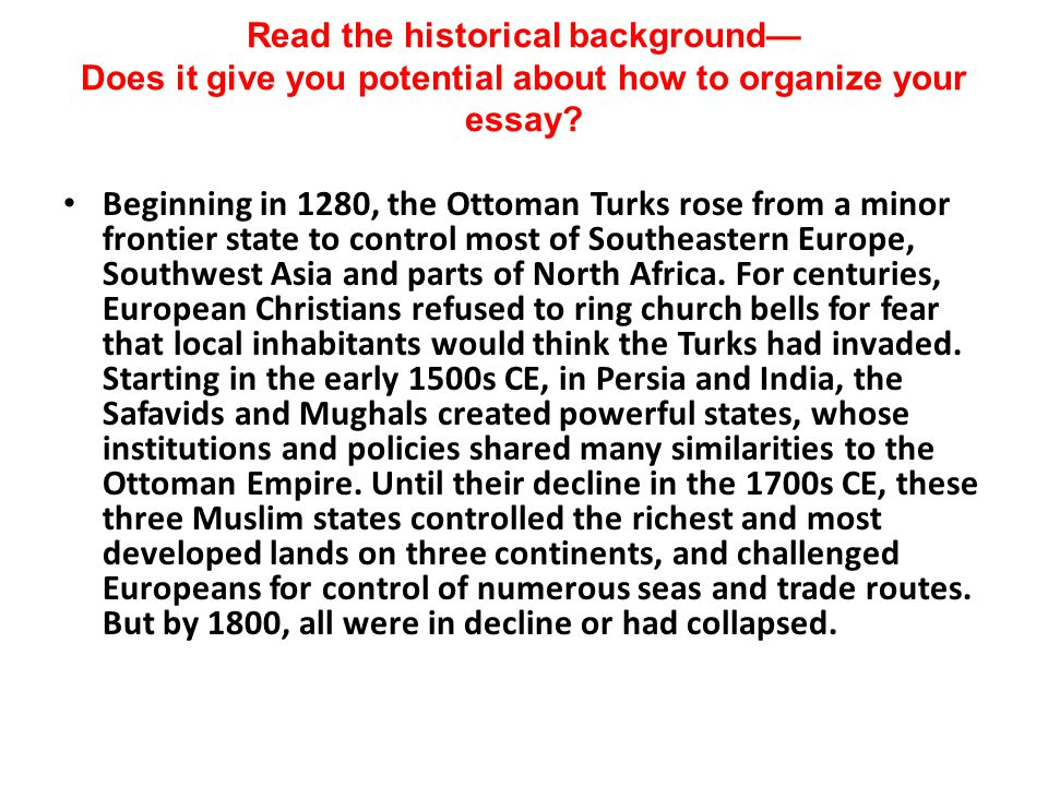 Read the historical background— Does it give you potential about how to organize your essay? Beginning in 1280, the Ottoman Turks rose from a minor fr