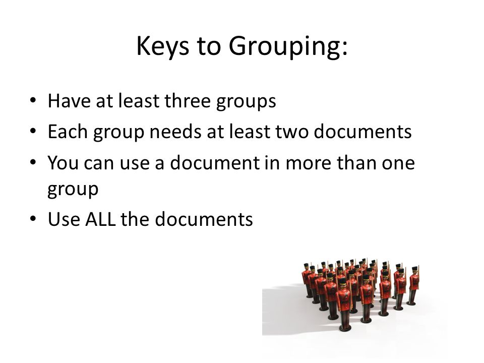 Keys to Grouping: Have at least three groups Each group needs at least two documents You can use a document in more than one group Use ALL the documen