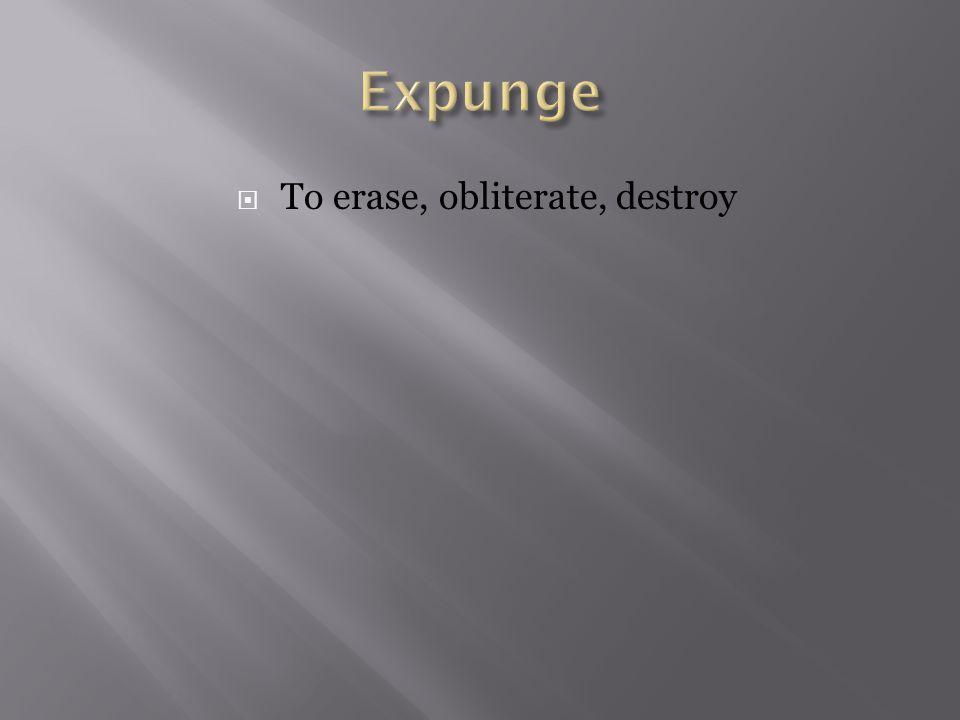  To erase, obliterate, destroy
