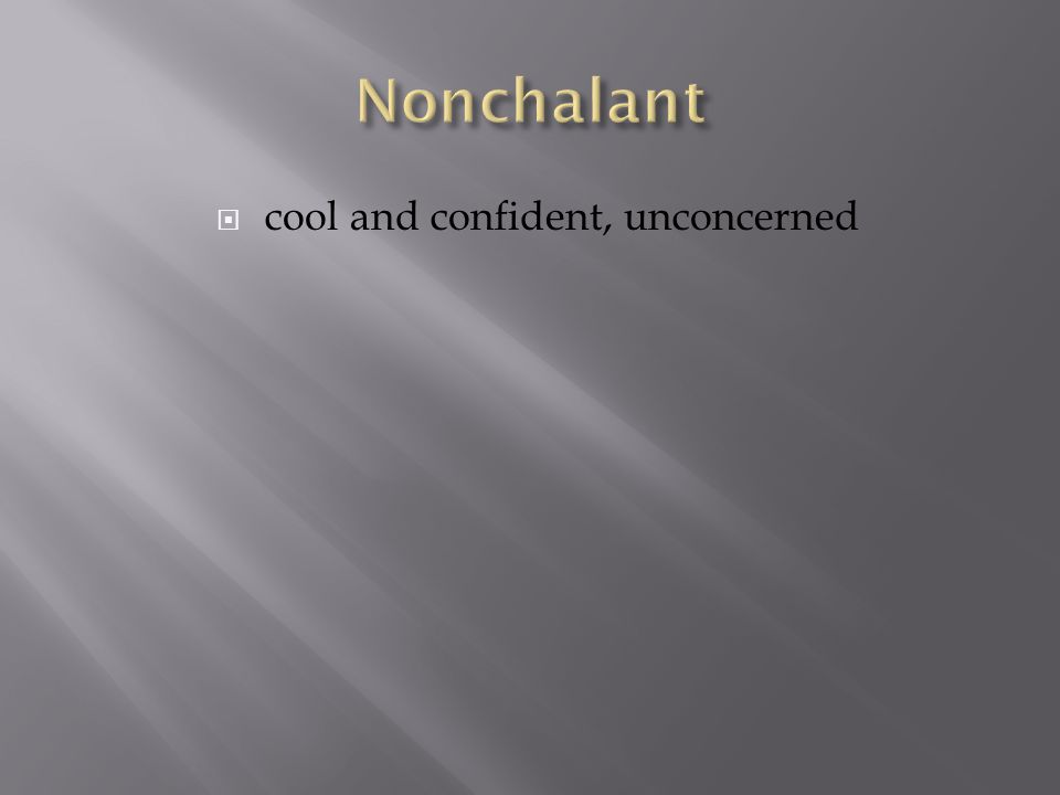  cool and confident, unconcerned