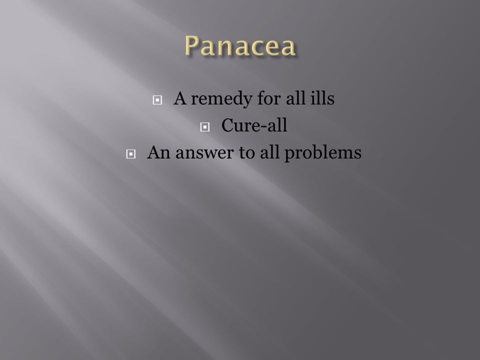  A remedy for all ills  Cure-all  An answer to all problems