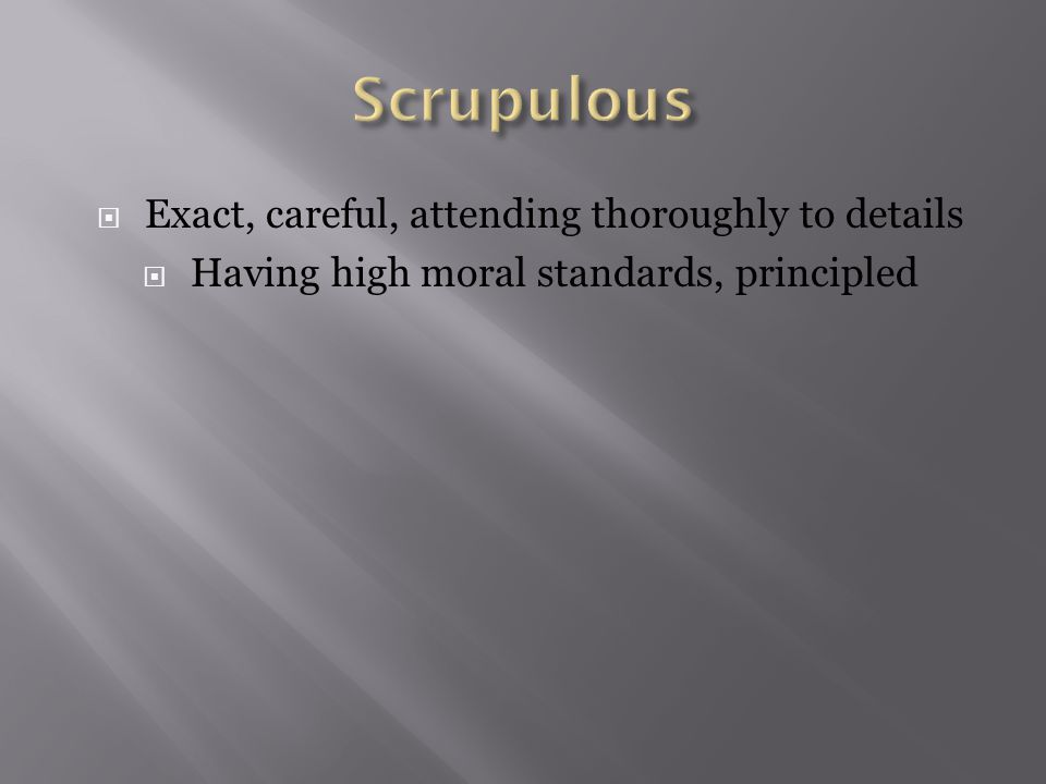  Exact, careful, attending thoroughly to details  Having high moral standards, principled