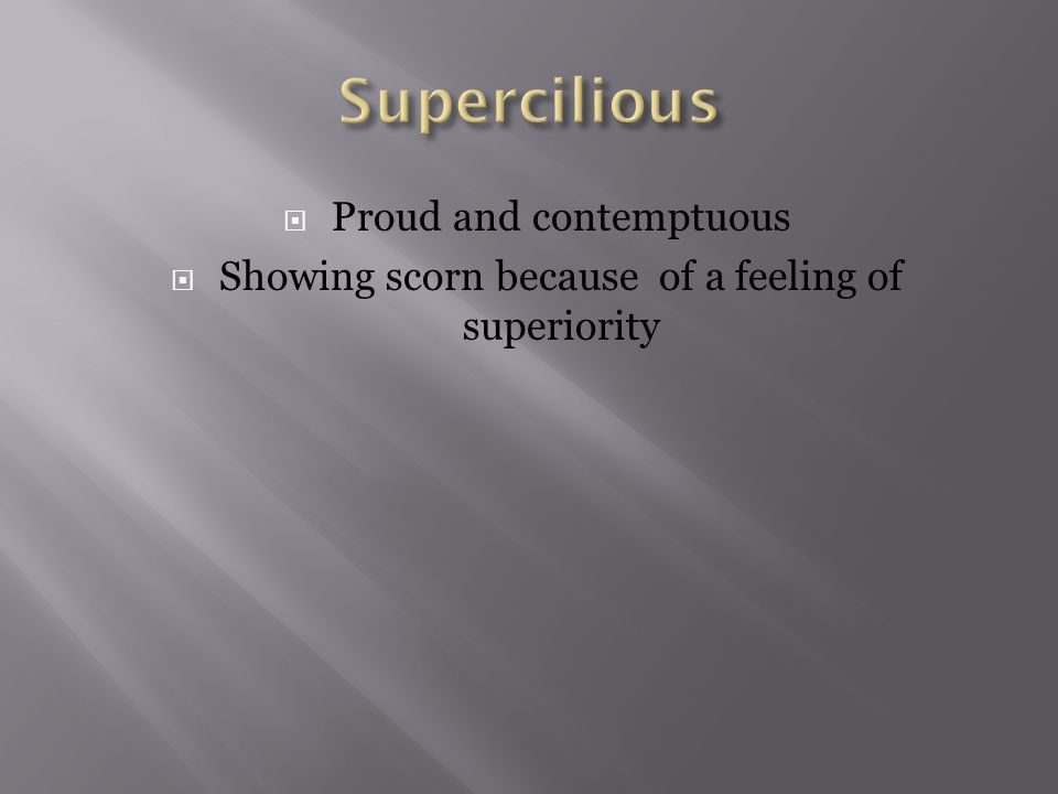  Proud and contemptuous  Showing scorn because of a feeling of superiority