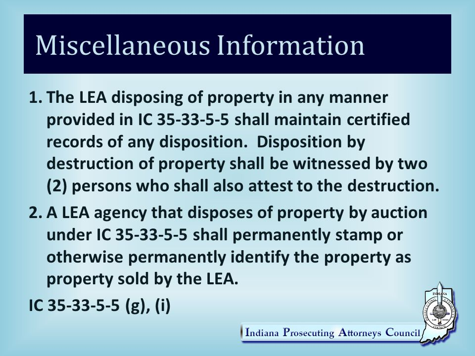 Miscellaneous Information 1.The LEA disposing of property in any manner provided in IC 35-33-5-5 shall maintain certified records of any disposition.