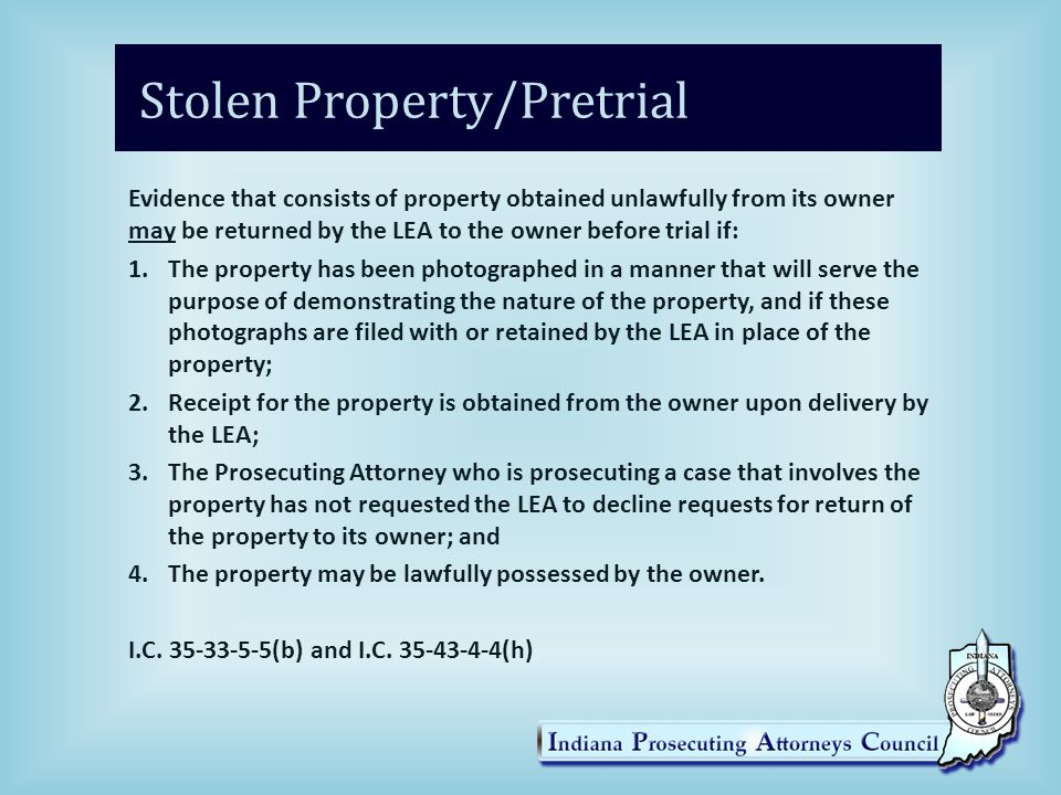 Stolen Property/Pretrial Evidence that consists of property obtained unlawfully from its owner may be returned by the LEA to the owner before trial if: 1.The property has been photographed in a manner that will serve the purpose of demonstrating the nature of the property, and if these photographs are filed with or retained by the LEA in place of the property; 2.Receipt for the property is obtained from the owner upon delivery by the LEA; 3.The Prosecuting Attorney who is prosecuting a case that involves the property has not requested the LEA to decline requests for return of the property to its owner; and 4.The property may be lawfully possessed by the owner.