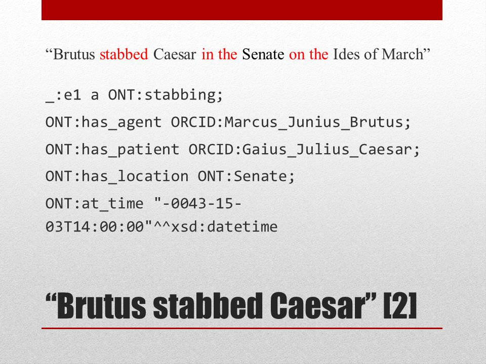 """""""Brutus stabbed Caesar"""" [2] """"Brutus stabbed Caesar in the Senate on the Ides of March"""" _:e1 a ONT:stabbing; ONT:has_agent ORCID:Marcus_Junius_Brutus;"""