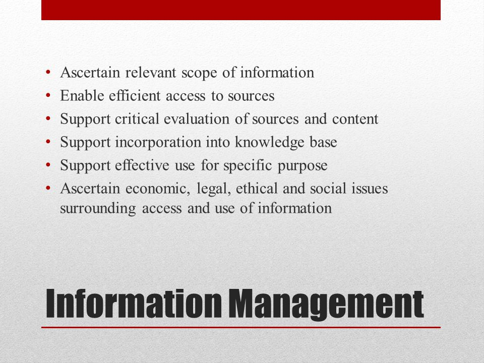 Information Management Ascertain relevant scope of information Enable efficient access to sources Support critical evaluation of sources and content S