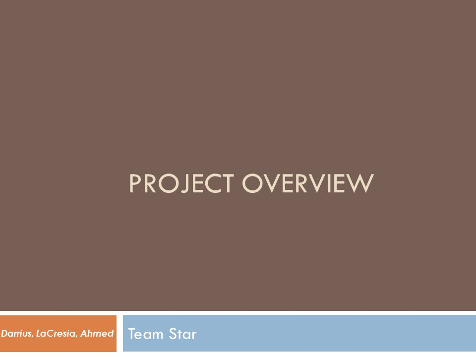 PROJECT OVERVIEW Team Star Darrius, LaCresia, Ahmed