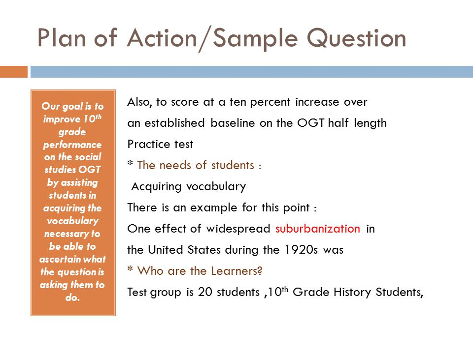 Plan of Action/Sample Question Our goal is to improve 10 th grade performance on the social studies OGT by assisting students in acquiring the vocabulary necessary to be able to ascertain what the question is asking them to do.