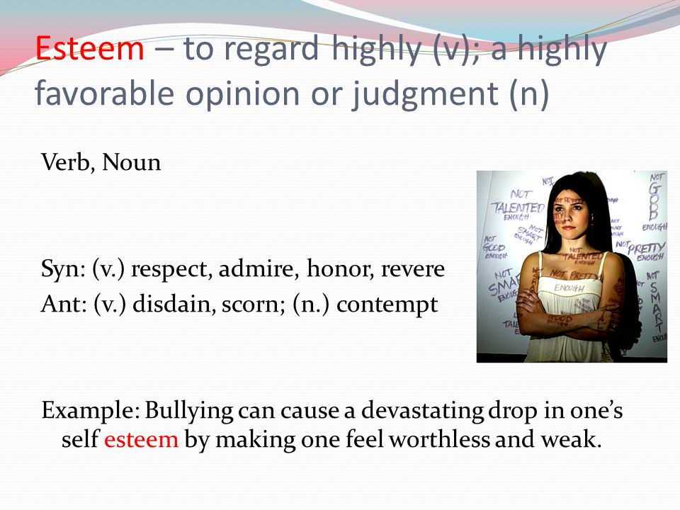 Esteem – to regard highly (v); a highly favorable opinion or judgment (n) Verb, Noun Syn: (v.) respect, admire, honor, revere Ant: (v.) disdain, scorn