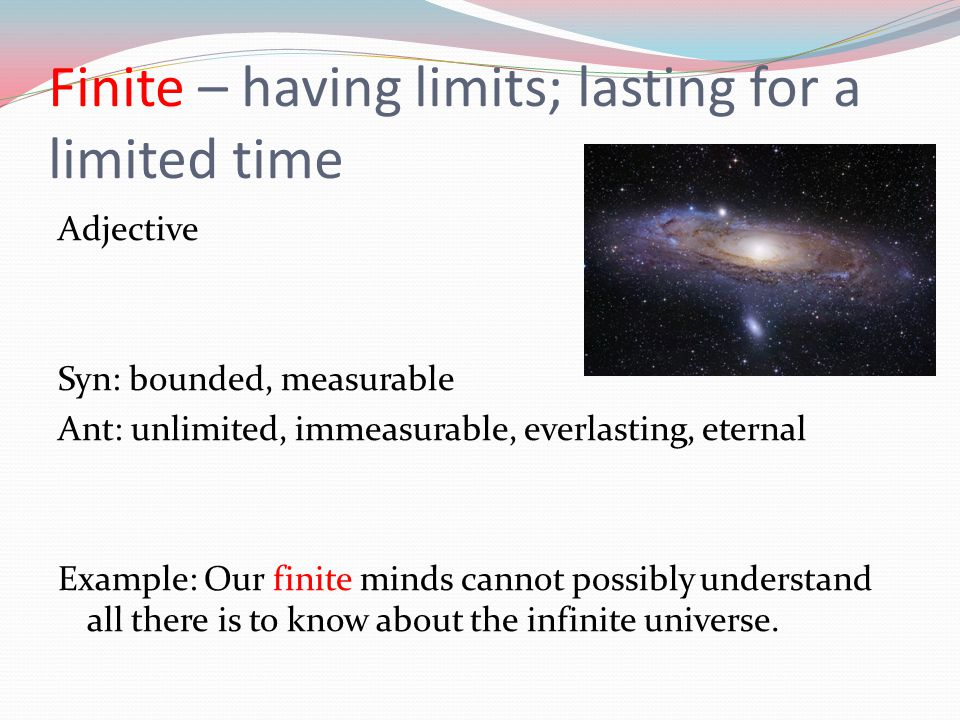 Finite – having limits; lasting for a limited time Adjective Syn: bounded, measurable Ant: unlimited, immeasurable, everlasting, eternal Example: Our