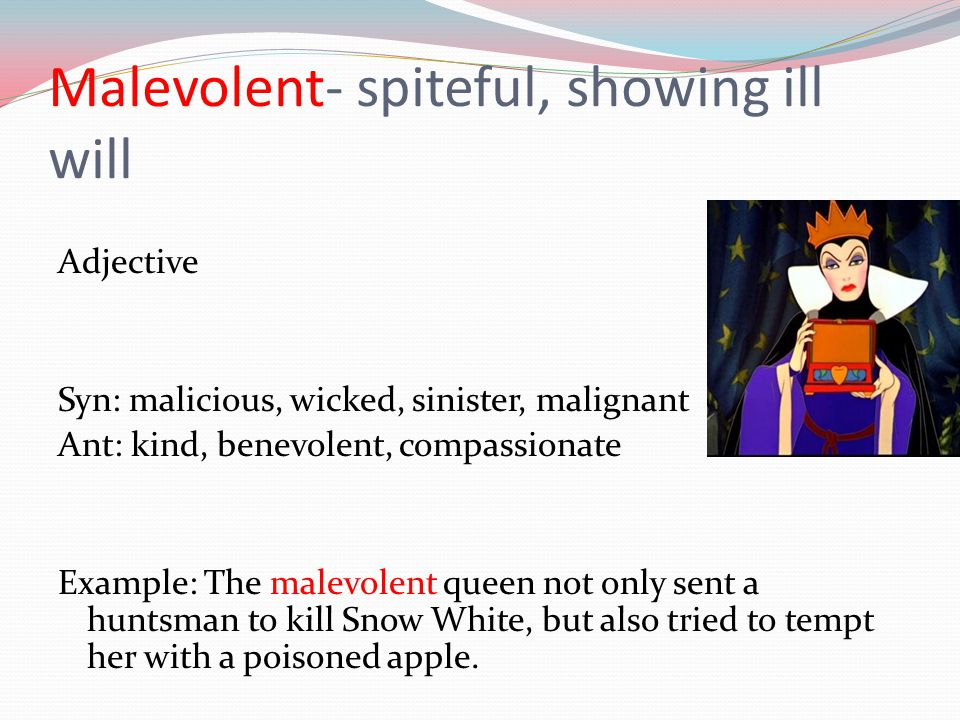 Malevolent- spiteful, showing ill will Adjective Syn: malicious, wicked, sinister, malignant Ant: kind, benevolent, compassionate Example: The malevol