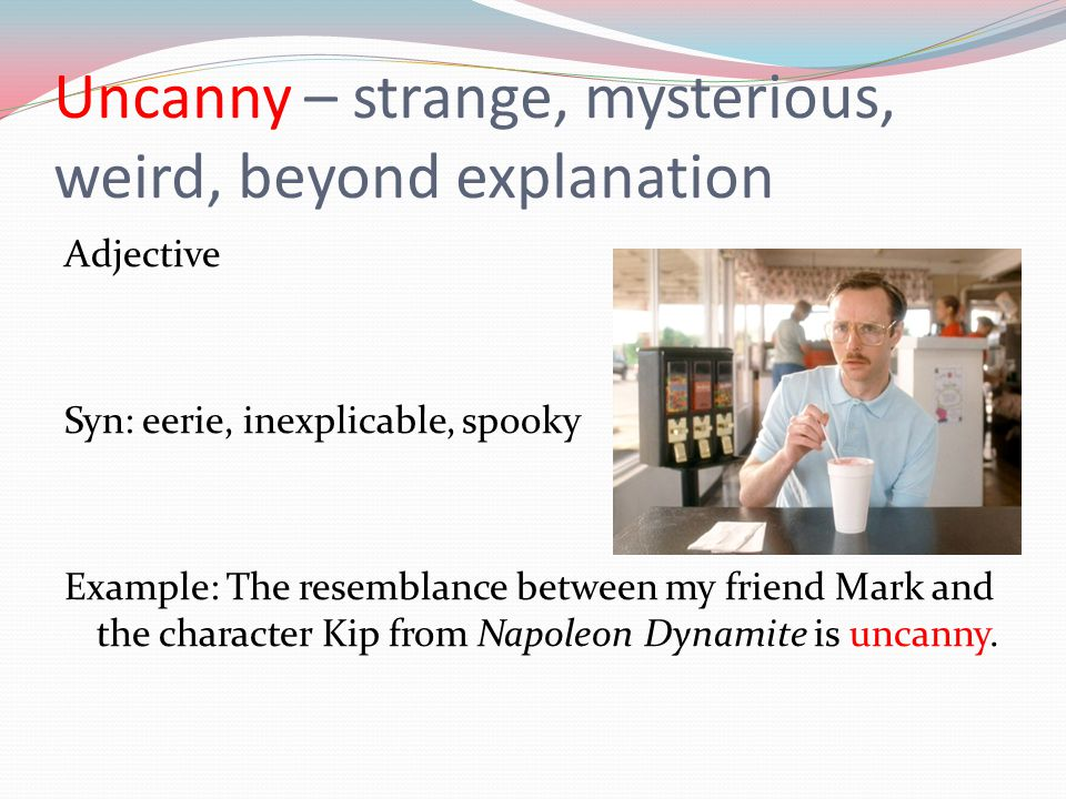 Uncanny – strange, mysterious, weird, beyond explanation Adjective Syn: eerie, inexplicable, spooky Example: The resemblance between my friend Mark an