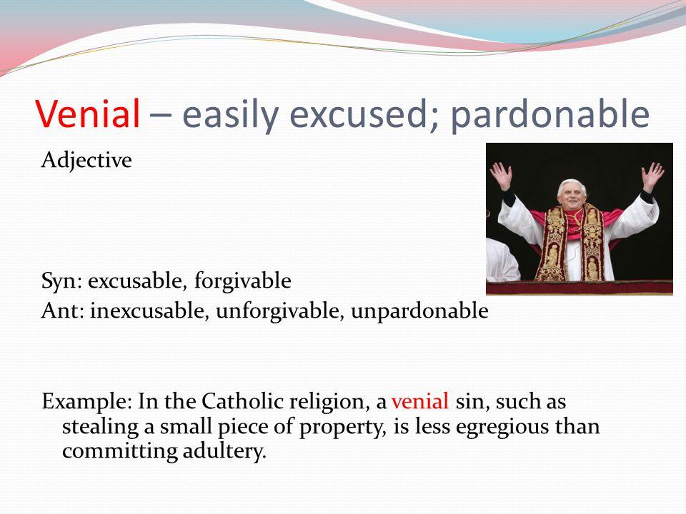 Venial – easily excused; pardonable Adjective Syn: excusable, forgivable Ant: inexcusable, unforgivable, unpardonable Example: In the Catholic religio