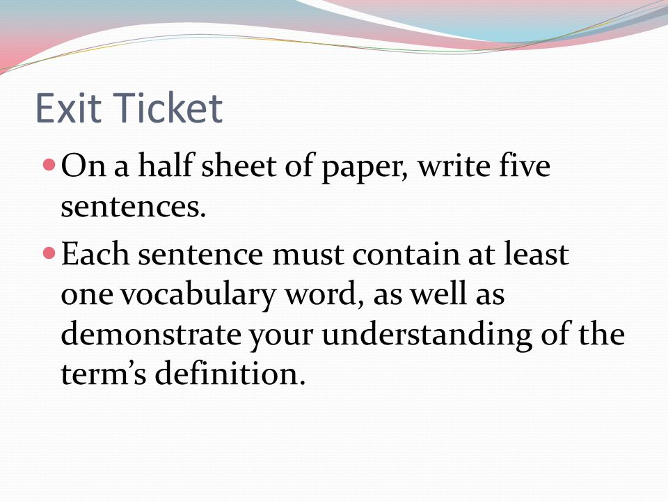 Exit Ticket On a half sheet of paper, write five sentences. Each sentence must contain at least one vocabulary word, as well as demonstrate your under