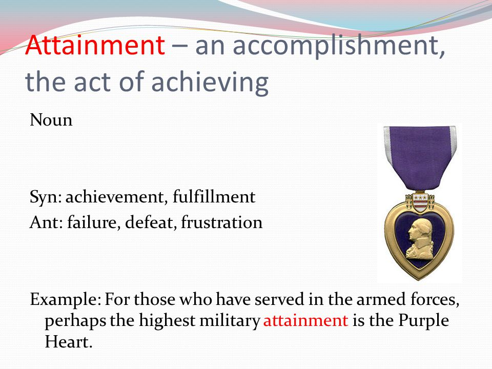 Attainment – an accomplishment, the act of achieving Noun Syn: achievement, fulfillment Ant: failure, defeat, frustration Example: For those who have