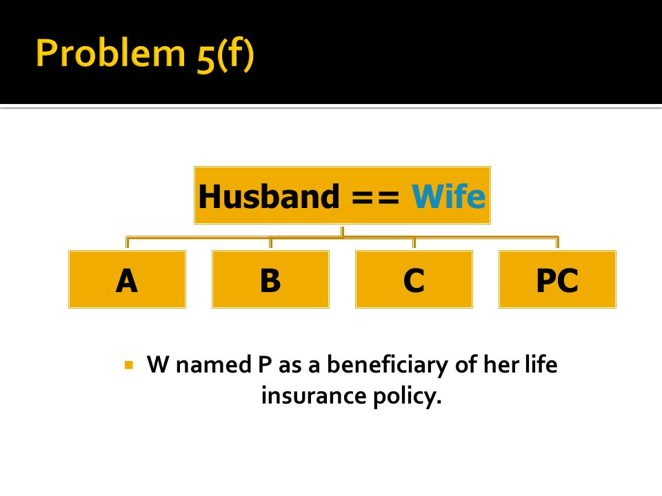  W named P as a beneficiary of her life insurance policy. Husband == Wife ABCPC