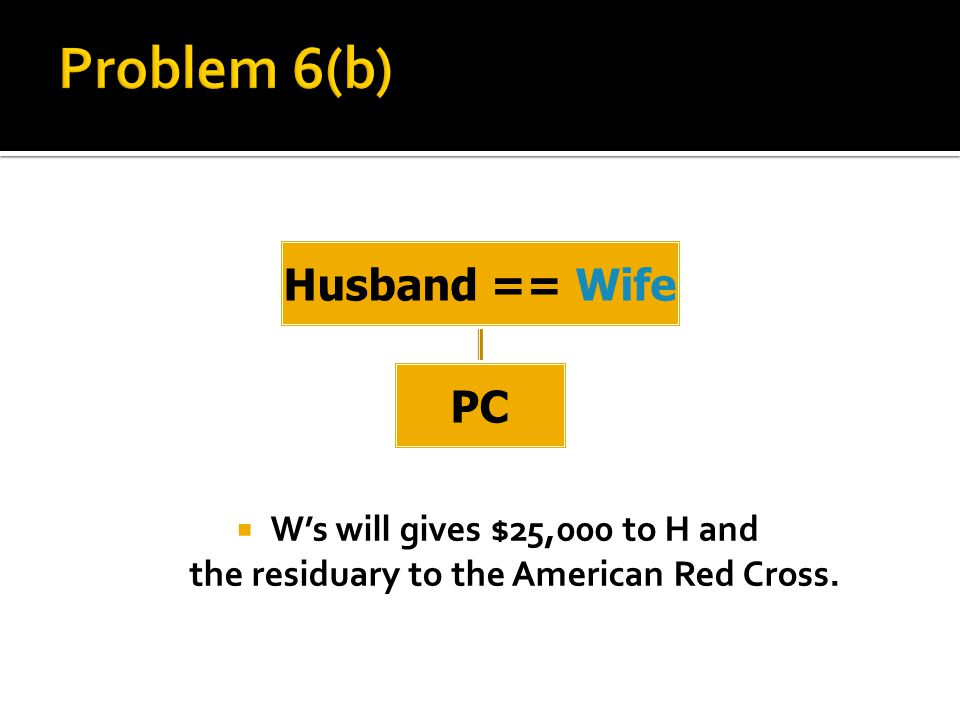  W's will gives $25,000 to H and the residuary to the American Red Cross. Husband == Wife PC