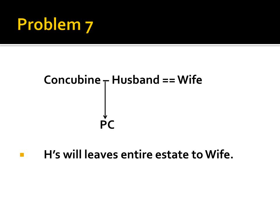 Concubine – Husband == Wife PC  H's will leaves entire estate to Wife.