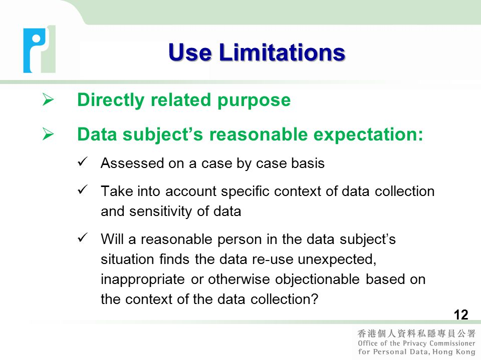 12 Use Limitations  Directly related purpose  Data subject's reasonable expectation: Assessed on a case by case basis Take into account specific context of data collection and sensitivity of data Will a reasonable person in the data subject's situation finds the data re-use unexpected, inappropriate or otherwise objectionable based on the context of the data collection?