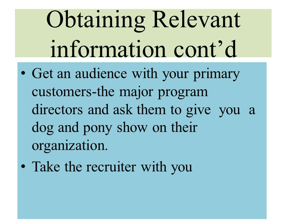 Obtaining Relevant information cont'd Get an audience with your primary customers-the major program directors and ask them to give you a dog and pony