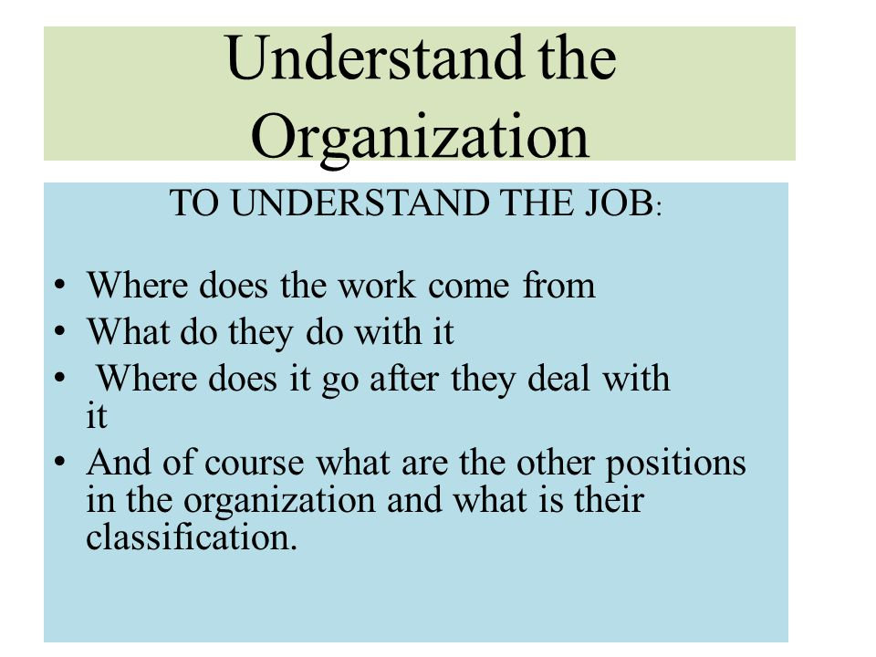 Understand the Organization TO UNDERSTAND THE JOB : Where does the work come from What do they do with it Where does it go after they deal with it And