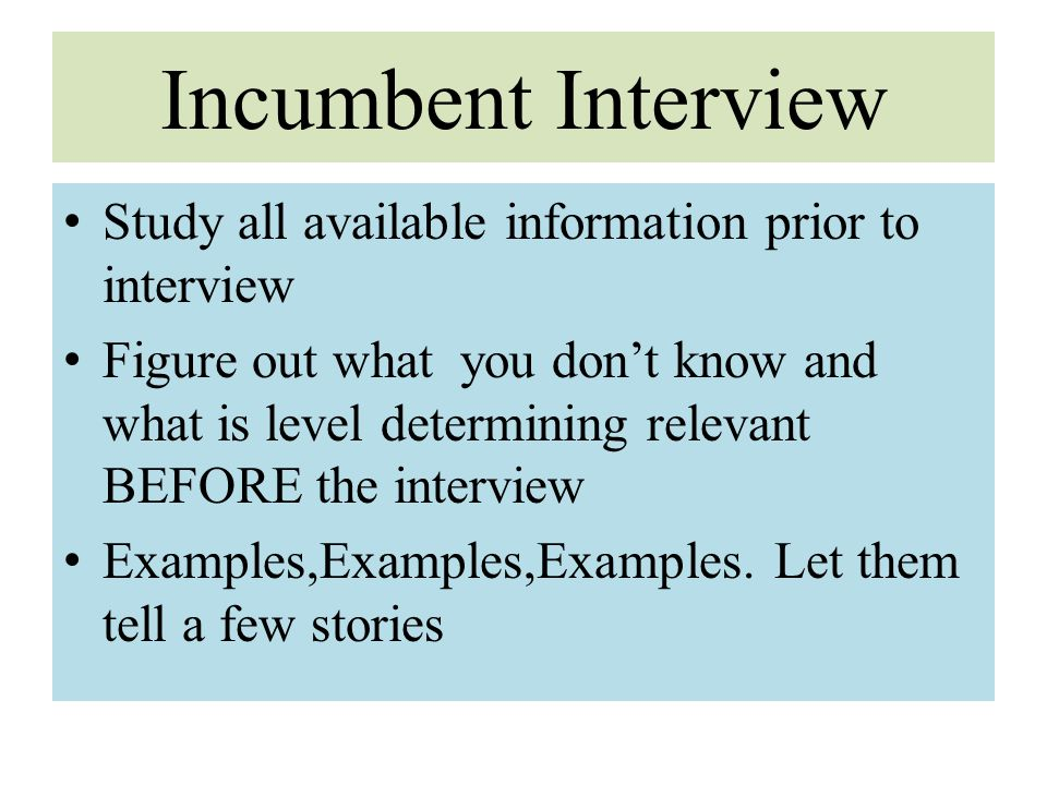 Incumbent Interview Study all available information prior to interview Figure out what you don't know and what is level determining relevant BEFORE th