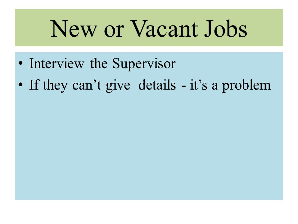 New or Vacant Jobs Interview the Supervisor If they can't give details - it's a problem