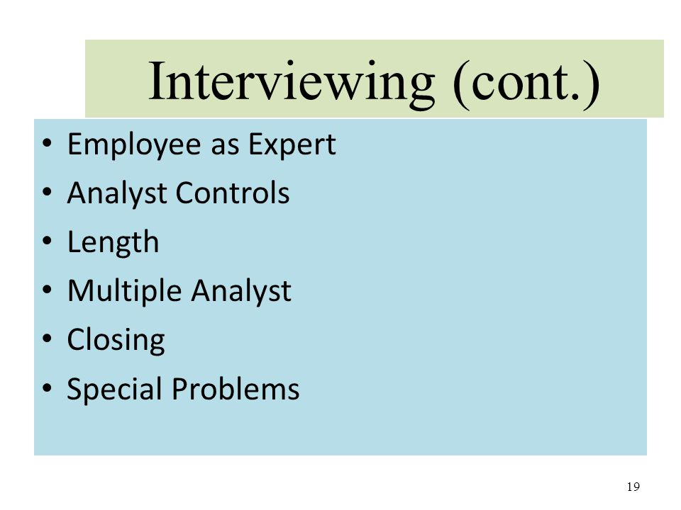 Interviewing (cont.) Employee as Expert Analyst Controls Length Multiple Analyst Closing Special Problems 19
